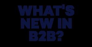 B2B Writing Institute - What's New in B2B?